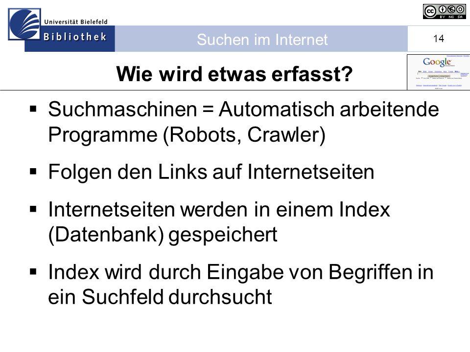 Suchen im Internet 14 Suchmaschinen = Automatisch arbeitende Programme (Robots, Crawler) Folgen den Links auf Internetseiten Internetseiten werden in einem Index (Datenbank) gespeichert Index wird durch Eingabe von Begriffen in ein Suchfeld durchsucht Wie wird etwas erfasst?