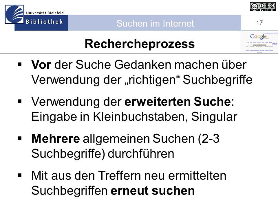 Suchen im Internet 17 Rechercheprozess Vor der Suche Gedanken machen über Verwendung der richtigen Suchbegriffe Verwendung der erweiterten Suche: Eingabe in Kleinbuchstaben, Singular Mehrere allgemeinen Suchen (2-3 Suchbegriffe) durchführen Mit aus den Treffern neu ermittelten Suchbegriffen erneut suchen