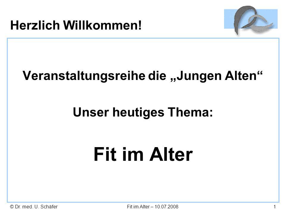© Dr. med. U. SchäferFit im Alter – 10.07.20081 Herzlich Willkommen! Veranstaltungsreihe die Jungen Alten Unser heutiges Thema: Fit im Alter