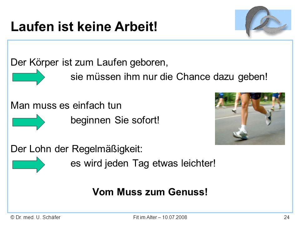 © Dr. med. U. SchäferFit im Alter – 10.07.200824 Laufen ist keine Arbeit! Der Körper ist zum Laufen geboren, sie müssen ihm nur die Chance dazu geben!