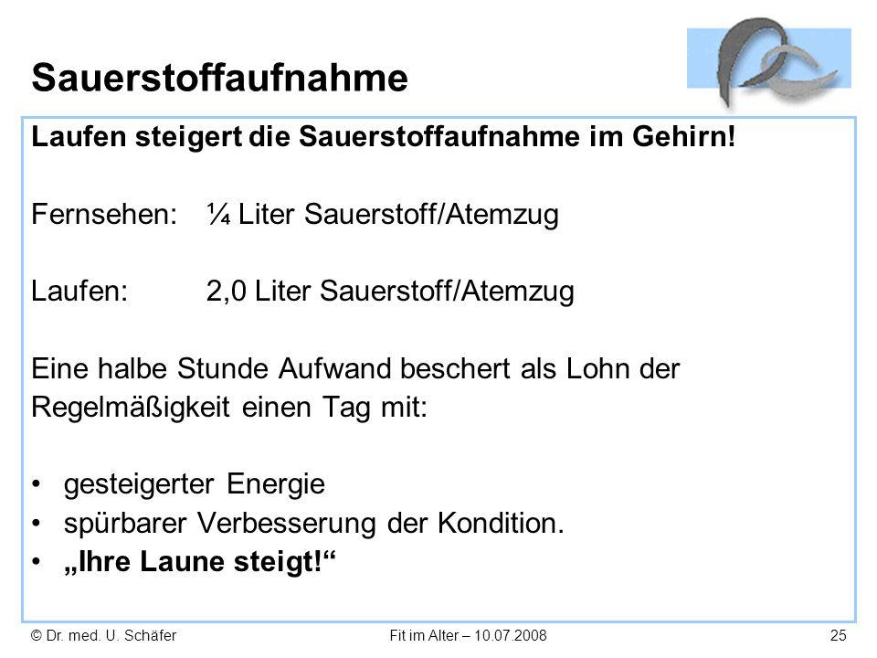 © Dr. med. U. SchäferFit im Alter – 10.07.200825 Sauerstoffaufnahme Laufen steigert die Sauerstoffaufnahme im Gehirn! Fernsehen: ¼ Liter Sauerstoff/At