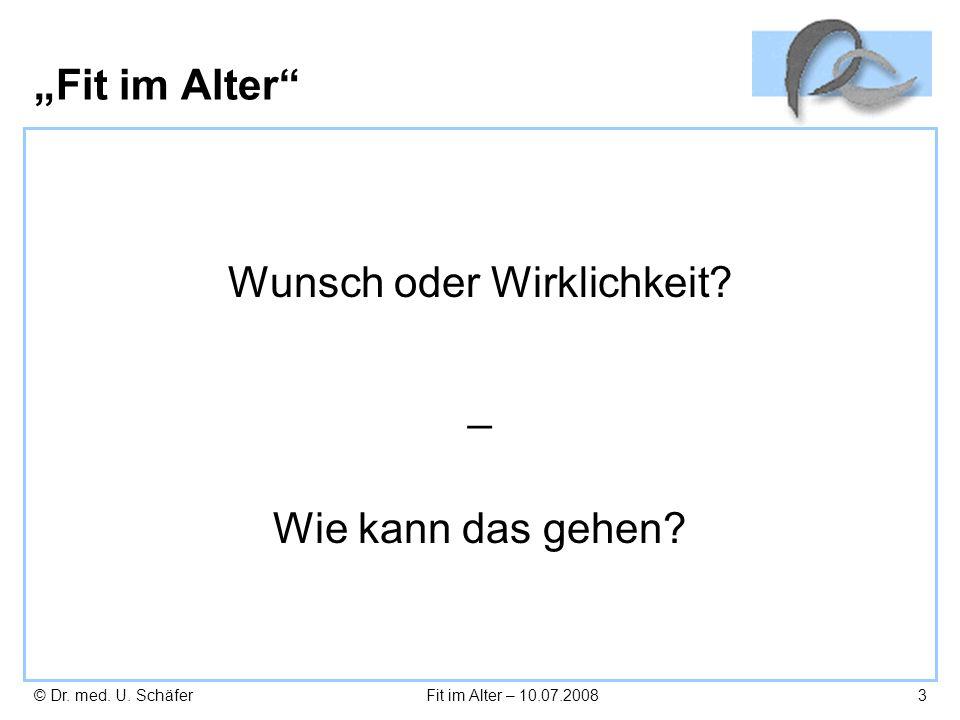 © Dr. med. U. SchäferFit im Alter – 10.07.20083 Fit im Alter Wunsch oder Wirklichkeit? _ Wie kann das gehen?