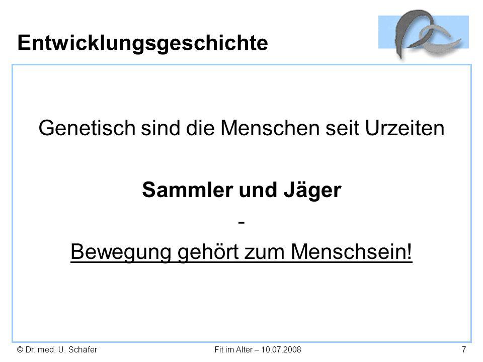 © Dr. med. U. SchäferFit im Alter – 10.07.20087 Entwicklungsgeschichte Genetisch sind die Menschen seit Urzeiten Sammler und Jäger - Bewegung gehört z