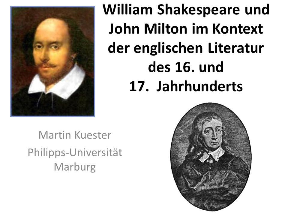 William Shakespeare und John Milton im Kontext der englischen Literatur des 16. und 17. Jahrhunderts Martin Kuester Philipps-Universität Marburg