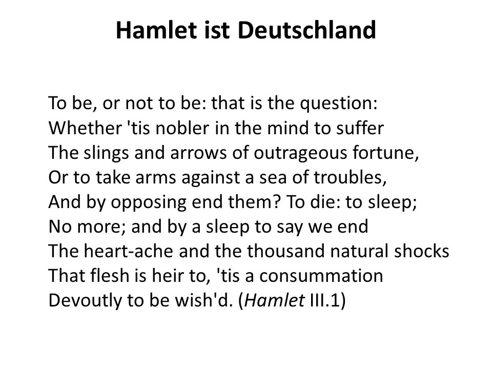 Hamlet ist Deutschland To be, or not to be: that is the question: Whether tis nobler in the mind to suffer The slings and arrows of outrageous fortune, Or to take arms against a sea of troubles, And by opposing end them.
