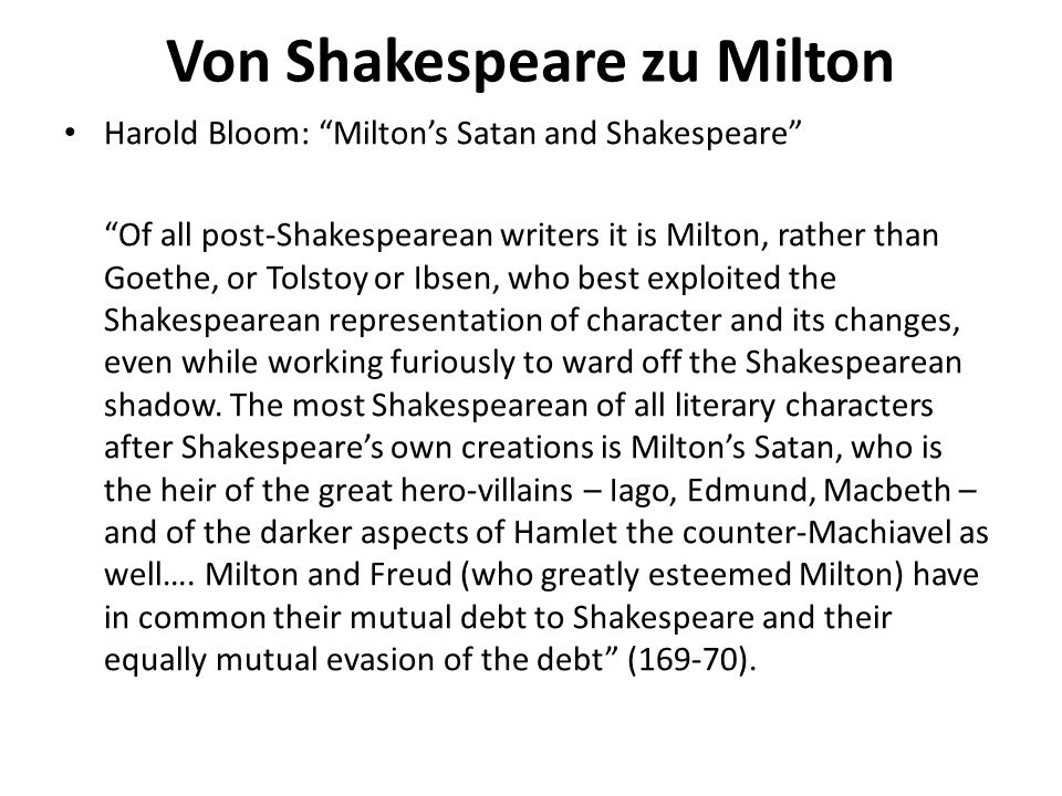 Von Shakespeare zu Milton Harold Bloom: Miltons Satan and Shakespeare Of all post-Shakespearean writers it is Milton, rather than Goethe, or Tolstoy or Ibsen, who best exploited the Shakespearean representation of character and its changes, even while working furiously to ward off the Shakespearean shadow.