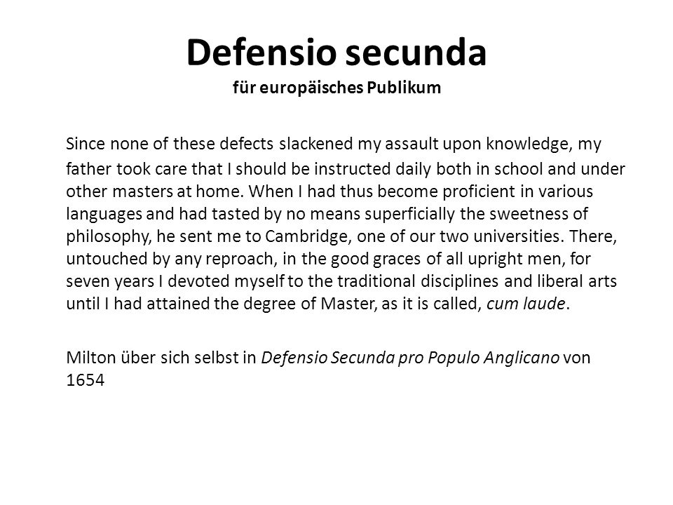 Defensio secunda für europäisches Publikum Since none of these defects slackened my assault upon knowledge, my father took care that I should be instructed daily both in school and under other masters at home.