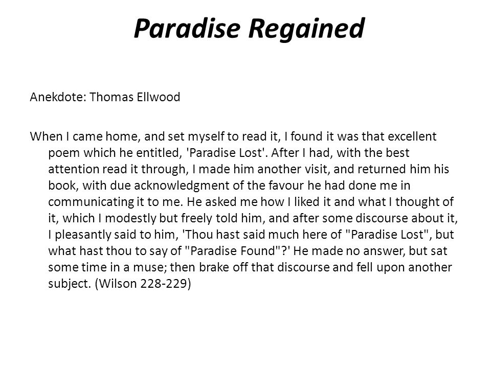 Paradise Regained Anekdote: Thomas Ellwood When I came home, and set myself to read it, I found it was that excellent poem which he entitled, Paradise Lost .
