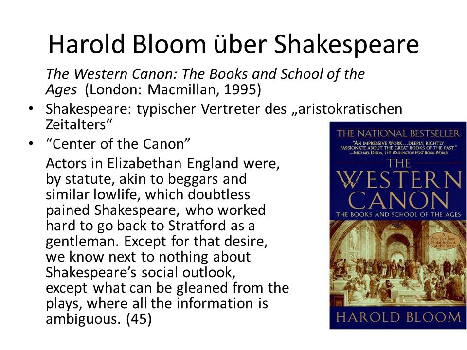 Harold Bloom über Shakespeare The Western Canon: The Books and School of the Ages (London: Macmillan, 1995) Shakespeare: typischer Vertreter des aristokratischen Zeitalters Center of the Canon Actors in Elizabethan England were, by statute, akin to beggars and similar lowlife, which doubtless pained Shakespeare, who worked hard to go back to Stratford as a gentleman.