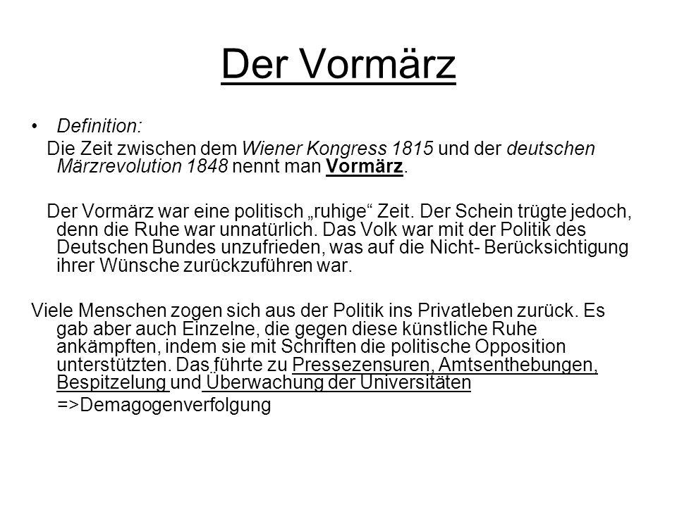 Der Vormärz Definition: Die Zeit zwischen dem Wiener Kongress 1815 und der deutschen Märzrevolution 1848 nennt man Vormärz. Der Vormärz war eine polit