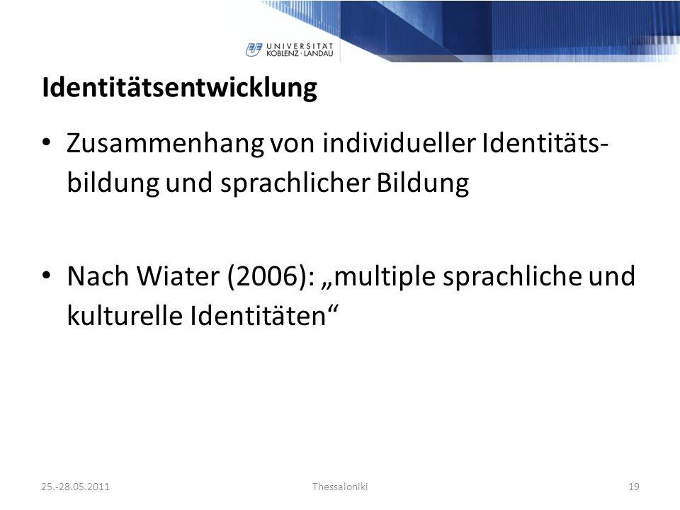 Identitätsentwicklung Zusammenhang von individueller Identitäts- bildung und sprachlicher Bildung Nach Wiater (2006): multiple sprachliche und kulturelle Identitäten 25.-28.05.2011Thessaloniki19