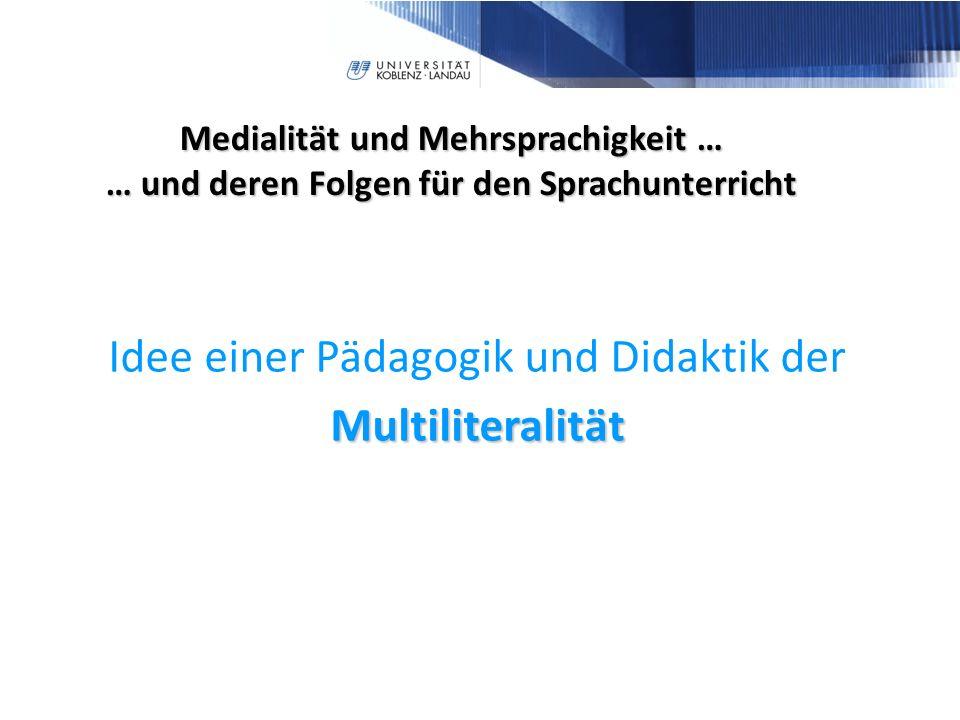 Medialität und Mehrsprachigkeit … … und deren Folgen für den Sprachunterricht Multiliteralität Idee einer Pädagogik und Didaktik der Multiliteralität