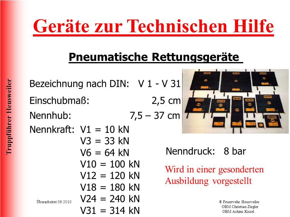 Truppführer Heusweiler Überarbeitet 09/2010® Feuerwehr Heusweiler OBM Christian Ziegler OBM Achim Kissel Geräte zur Technischen Hilfe Pneumatische Rettungsgeräte Bezeichnung nach DIN:V 1 - V 31 Nennkraft: Einschubmaß: Nennhub: Nenndruck:8 bar 2,5 cm 7,5 – 37 cm V1 = 10 kN V3 = 33 kN V6 = 64 kN V10 = 100 kN V12 = 120 kN V18 = 180 kN V24 = 240 kN V31 = 314 kN Wird in einer gesonderten Ausbildung vorgestellt