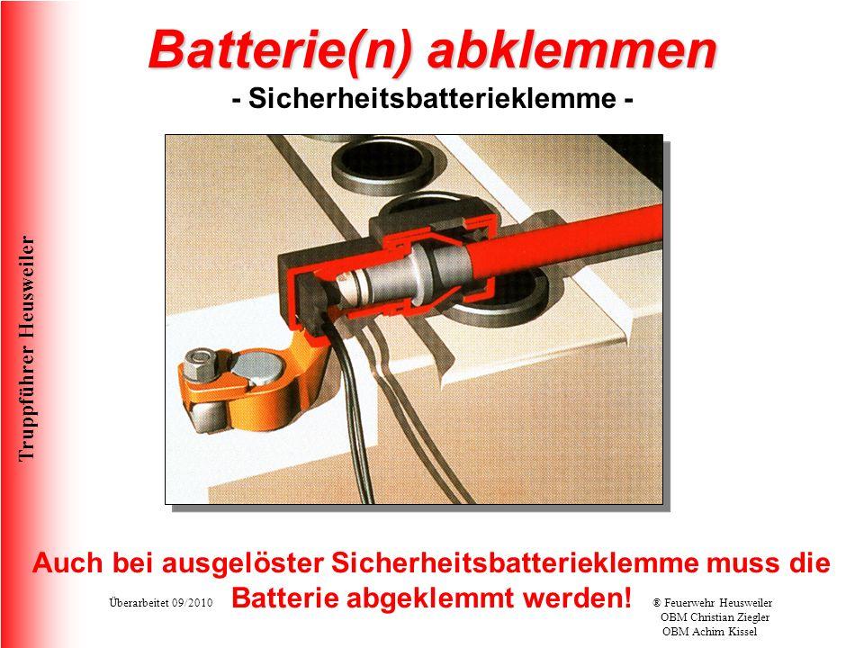 Truppführer Heusweiler Überarbeitet 09/2010® Feuerwehr Heusweiler OBM Christian Ziegler OBM Achim Kissel Batterie(n) abklemmen Batterie(n) abklemmen - Sicherheitsbatterieklemme - Auch bei ausgelöster Sicherheitsbatterieklemme muss die Batterie abgeklemmt werden!