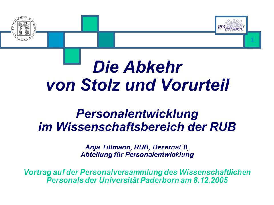 1 Die Abkehr von Stolz und Vorurteil Personalentwicklung im Wissenschaftsbereich der RUB Anja Tillmann, RUB, Dezernat 8, Abteilung für Personalentwicklung Vortrag auf der Personalversammlung des Wissenschaftlichen Personals der Universität Paderborn am 8.12.2005