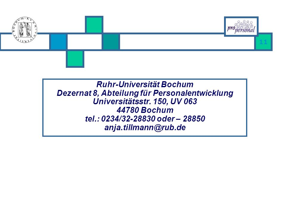 11 Ruhr-Universität Bochum Dezernat 8, Abteilung für Personalentwicklung Universitätsstr. 150, UV 063 44780 Bochum tel.: 0234/32-28830 oder – 28850 an