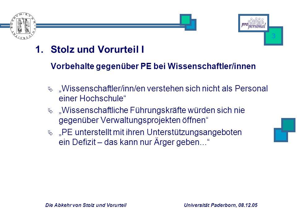 Die Abkehr von Stolz und Vorurteil Universität Paderborn, 08.12.05 3 Wissenschaftler/inn/en verstehen sich nicht als Personal einer Hochschule Wissenschaftliche Führungskräfte würden sich nie gegenüber Verwaltungsprojekten öffnen PE unterstellt mit ihren Unterstützungsangeboten ein Defizit – das kann nur Ärger geben...