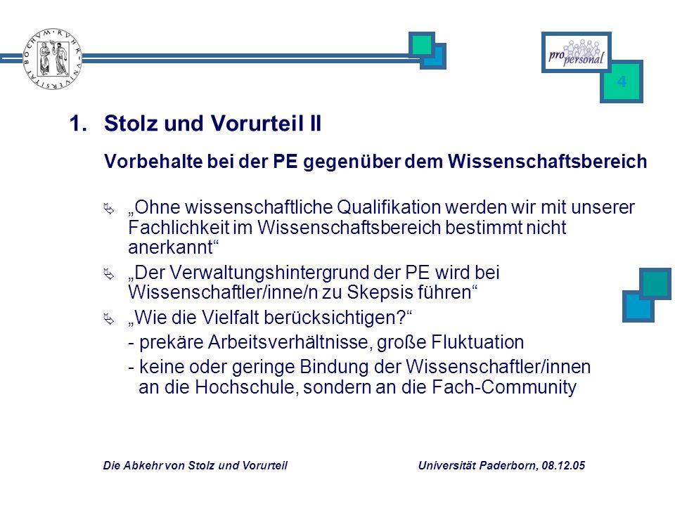 Die Abkehr von Stolz und Vorurteil Universität Paderborn, 08.12.05 4 Ohne wissenschaftliche Qualifikation werden wir mit unserer Fachlichkeit im Wissenschaftsbereich bestimmt nicht anerkannt Der Verwaltungshintergrund der PE wird bei Wissenschaftler/inne/n zu Skepsis führen Wie die Vielfalt berücksichtigen.