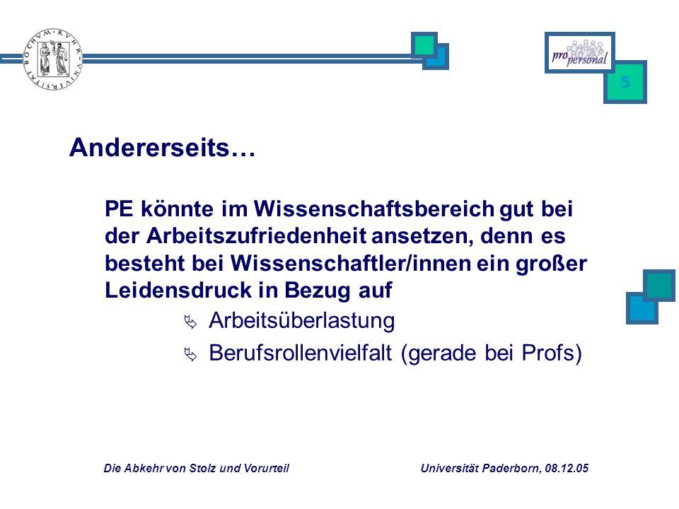 Die Abkehr von Stolz und Vorurteil Universität Paderborn, 08.12.05 5 Arbeitsüberlastung Berufsrollenvielfalt (gerade bei Profs) Andererseits… PE könnte im Wissenschaftsbereich gut bei der Arbeitszufriedenheit ansetzen, denn es besteht bei Wissenschaftler/innen ein großer Leidensdruck in Bezug auf