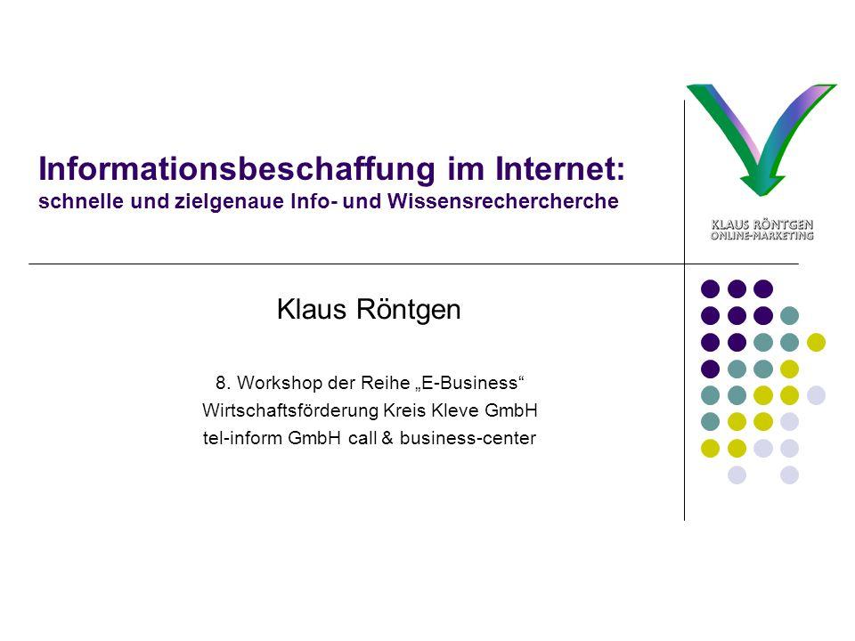 Informationsbeschaffung im Internet: schnelle und zielgenaue Info- und Wissensrechercherche Klaus Röntgen 8. Workshop der Reihe E-Business Wirtschafts