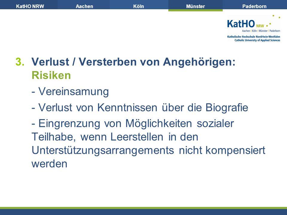 KatHO NRWAachenKölnMünsterPaderborn 3.Verlust / Versterben von Angehörigen: Risiken - Vereinsamung - Verlust von Kenntnissen über die Biografie - Eingrenzung von Möglichkeiten sozialer Teilhabe, wenn Leerstellen in den Unterstützungsarrangements nicht kompensiert werden