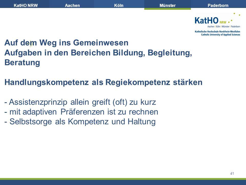 KatHO NRWAachenKölnMünsterPaderborn 41 Auf dem Weg ins Gemeinwesen Aufgaben in den Bereichen Bildung, Begleitung, Beratung Handlungskompetenz als Regiekompetenz stärken - Assistenzprinzip allein greift (oft) zu kurz - mit adaptiven Präferenzen ist zu rechnen - Selbstsorge als Kompetenz und Haltung