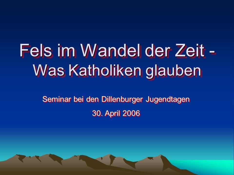 Fels im Wandel der Zeit - Was Katholiken glauben Seminar bei den Dillenburger Jugendtagen 30. April 2006 Seminar bei den Dillenburger Jugendtagen 30.