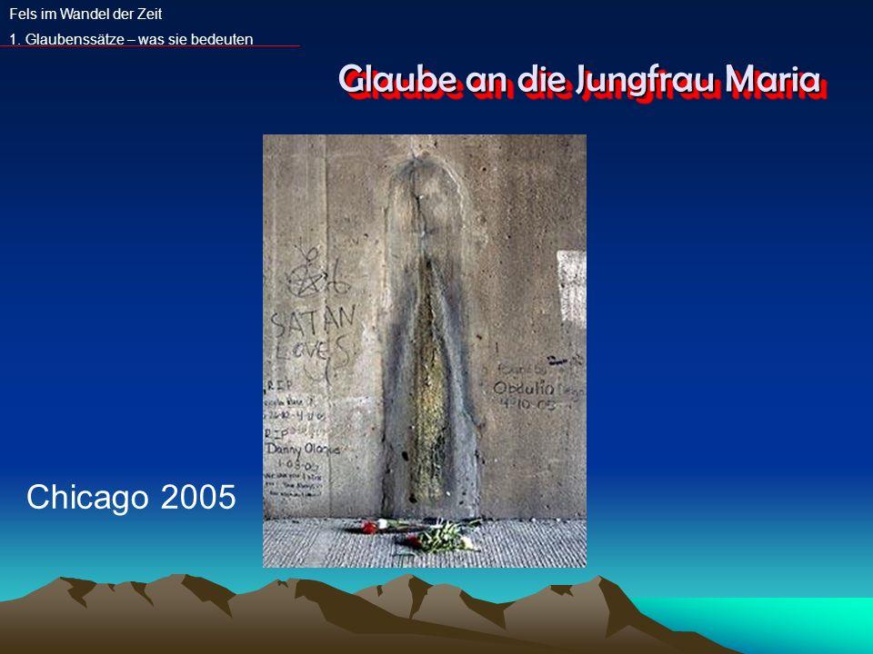 Glaube an die Jungfrau Maria Fels im Wandel der Zeit 1. Glaubenssätze – was sie bedeuten Chicago 2005