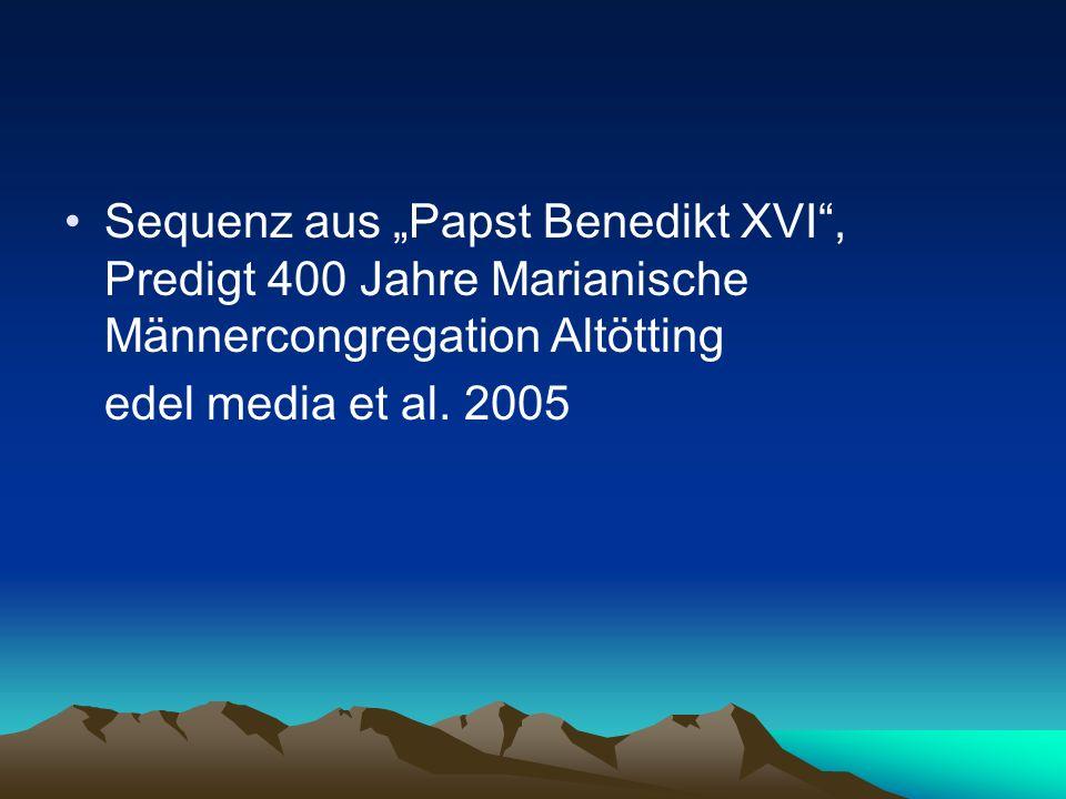 Sequenz aus Papst Benedikt XVI, Predigt 400 Jahre Marianische Männercongregation Altötting edel media et al. 2005