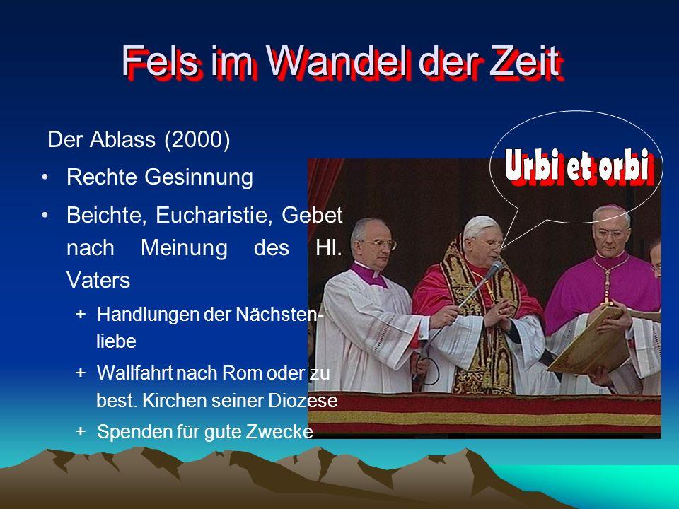 Fels im Wandel der Zeit Der Ablass (2000) Rechte Gesinnung Beichte, Eucharistie, Gebet nach Meinung des Hl. Vaters + Handlungen der Nächsten- liebe +