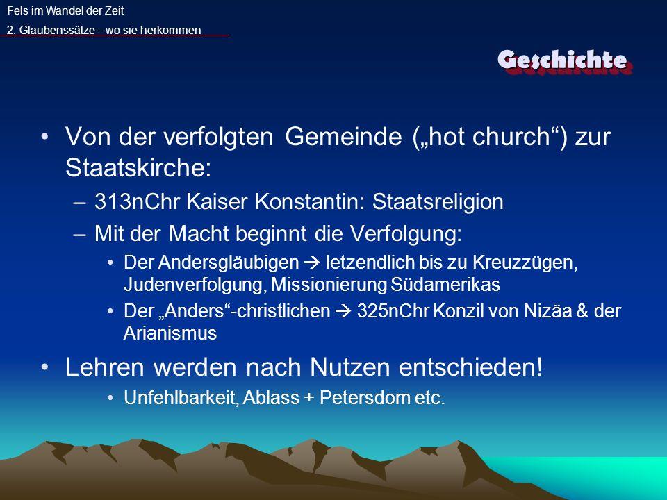GeschichteGeschichte Von der verfolgten Gemeinde (hot church) zur Staatskirche: –313nChr Kaiser Konstantin: Staatsreligion –Mit der Macht beginnt die