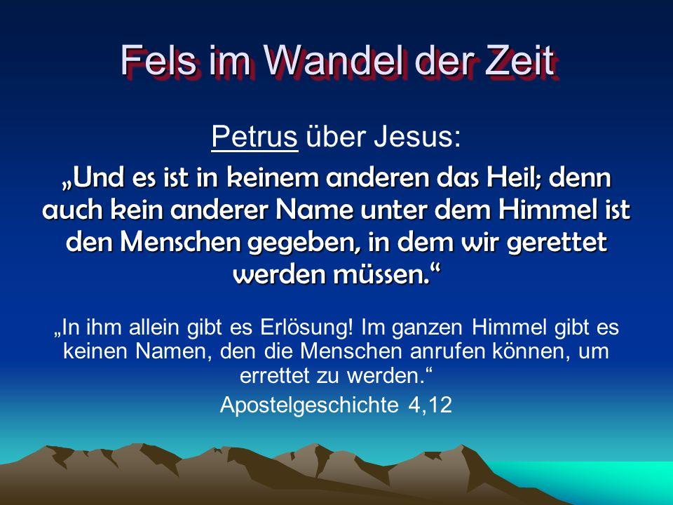 Fels im Wandel der Zeit Petrus über Jesus: Und es ist in keinem anderen das Heil; denn auch kein anderer Name unter dem Himmel ist den Menschen gegebe