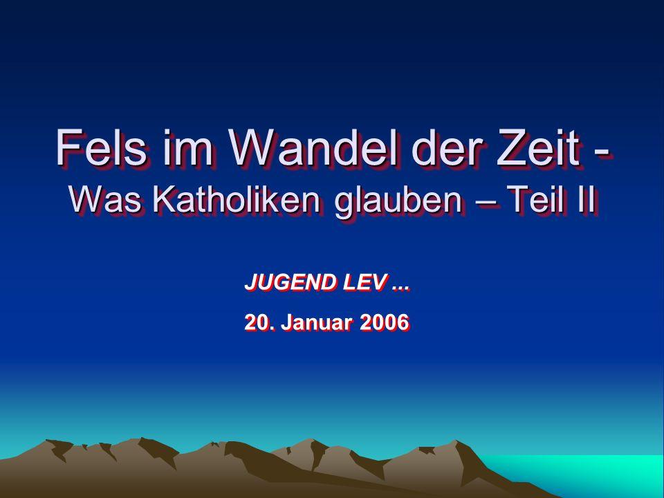 Fels im Wandel der Zeit - Was Katholiken glauben – Teil II JUGEND LEV... 20. Januar 2006 JUGEND LEV... 20. Januar 2006