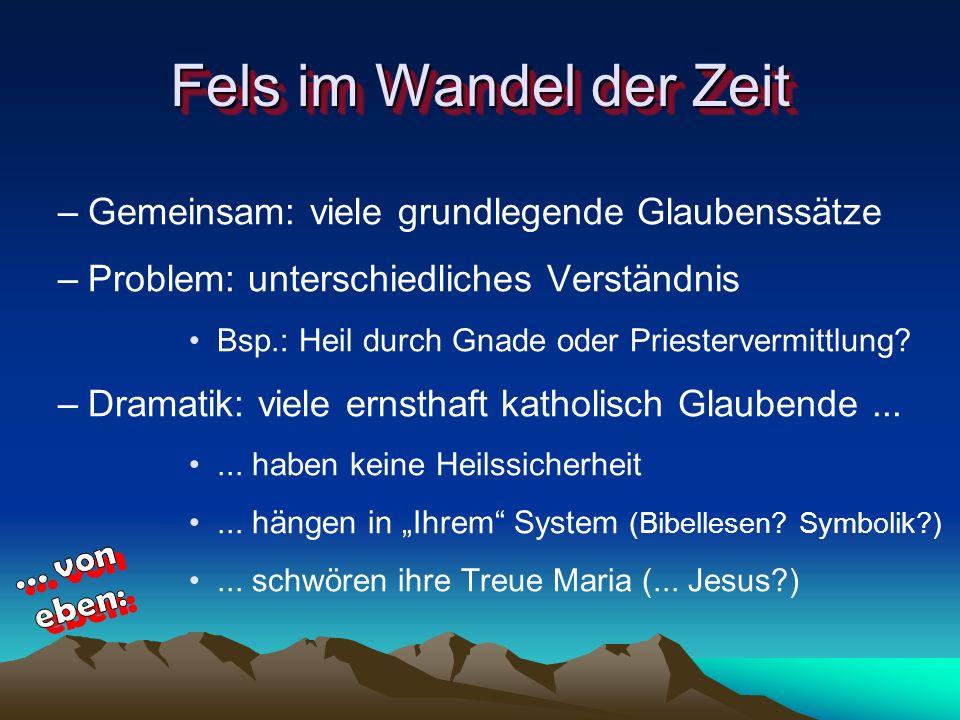 Fels im Wandel der Zeit –Gemeinsam: viele grundlegende Glaubenssätze –Problem: unterschiedliches Verständnis Bsp.: Heil durch Gnade oder Priestervermi