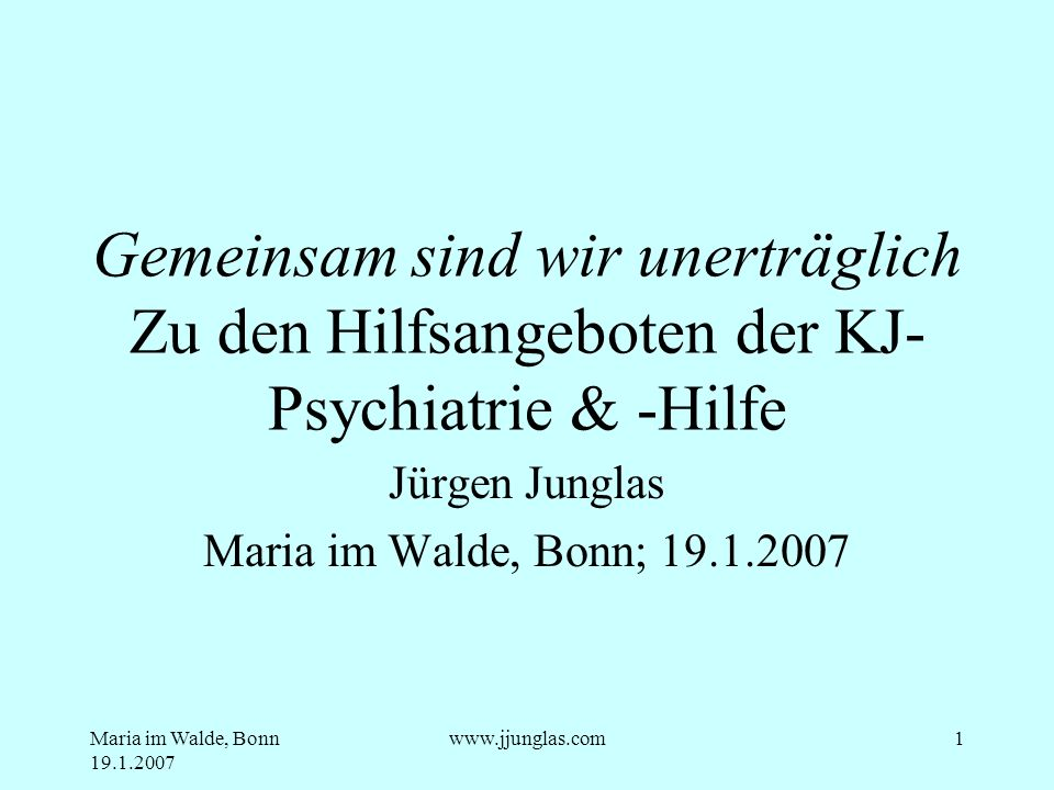 Maria im Walde, Bonn 19.1.2007 www.jjunglas.com12 Rechtliche Basics Aufenthaltbestimmungsrecht Recht der Heilbehandlung Garantenpflicht Behandlung im Elternauftrag Wohl des Kindes (letztlich nicht trennbar vom Wohl der Eltern)