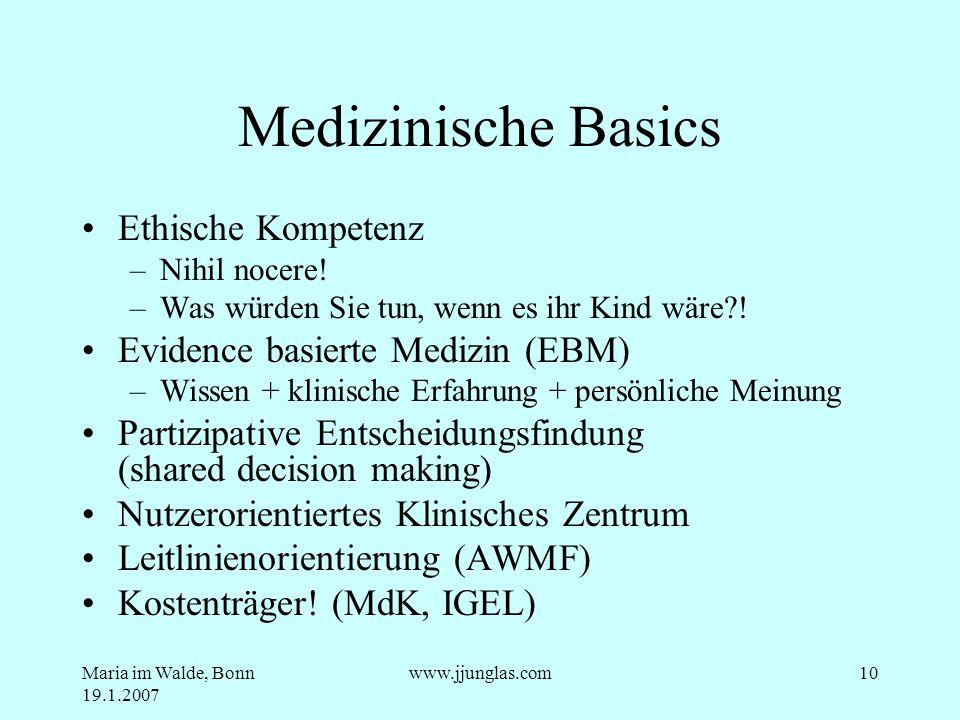 Maria im Walde, Bonn 19.1.2007 www.jjunglas.com10 Medizinische Basics Ethische Kompetenz –Nihil nocere! –Was würden Sie tun, wenn es ihr Kind wäre?! E
