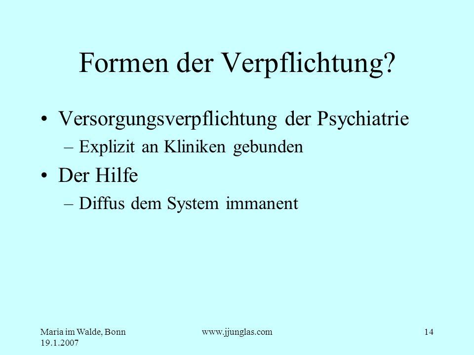 Maria im Walde, Bonn 19.1.2007 www.jjunglas.com14 Formen der Verpflichtung? Versorgungsverpflichtung der Psychiatrie –Explizit an Kliniken gebunden De