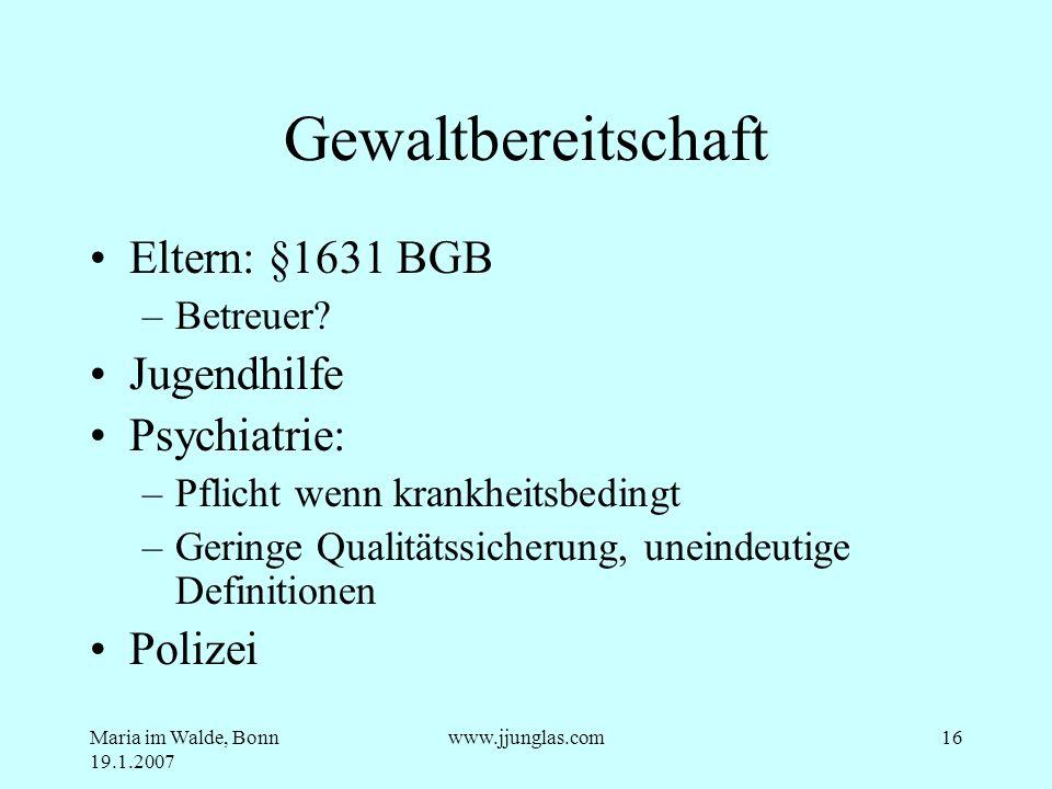 Maria im Walde, Bonn 19.1.2007 www.jjunglas.com16 Gewaltbereitschaft Eltern: §1631 BGB –Betreuer? Jugendhilfe Psychiatrie: –Pflicht wenn krankheitsbed