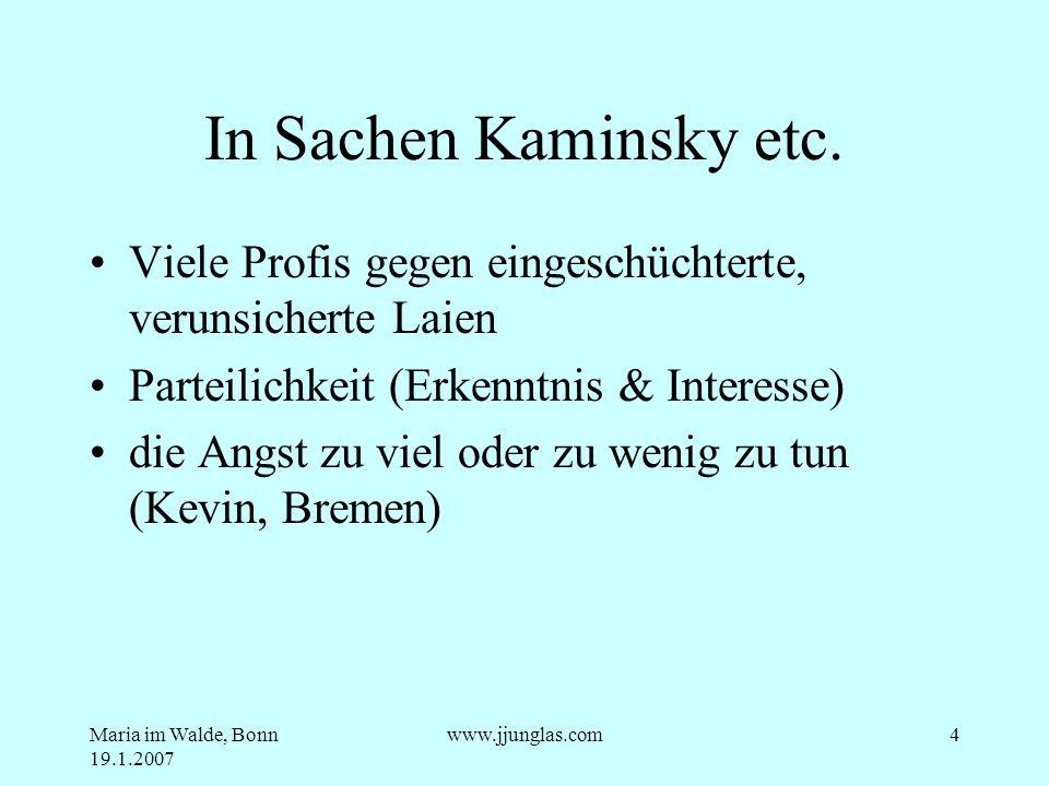 Maria im Walde, Bonn 19.1.2007 www.jjunglas.com4 In Sachen Kaminsky etc. Viele Profis gegen eingeschüchterte, verunsicherte Laien Parteilichkeit (Erke