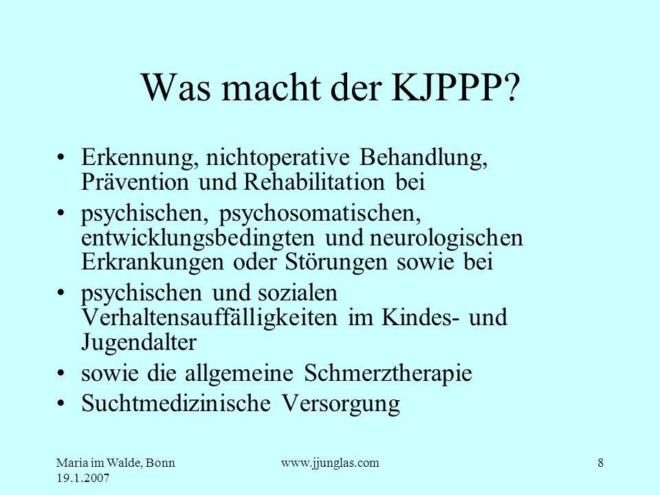 Maria im Walde, Bonn 19.1.2007 www.jjunglas.com8 Was macht der KJPPP? Erkennung, nichtoperative Behandlung, Prävention und Rehabilitation bei psychisc