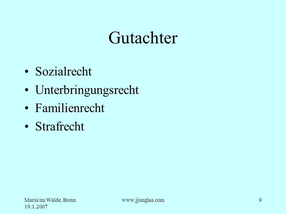 Maria im Walde, Bonn 19.1.2007 www.jjunglas.com9 Gutachter Sozialrecht Unterbringungsrecht Familienrecht Strafrecht