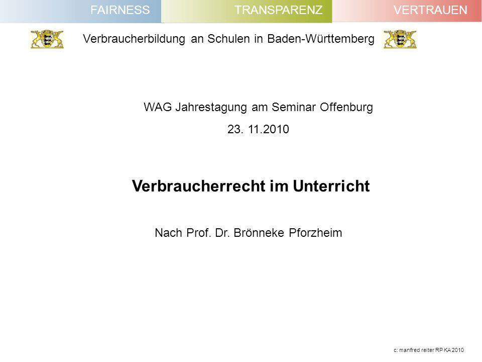 FAIRNESSVERTRAUENTRANSPARENZ Verbraucherbildung an Schulen in Baden-Württemberg c: manfred reiter RP KA 2010 WAG Jahrestagung am Seminar Offenburg 23.