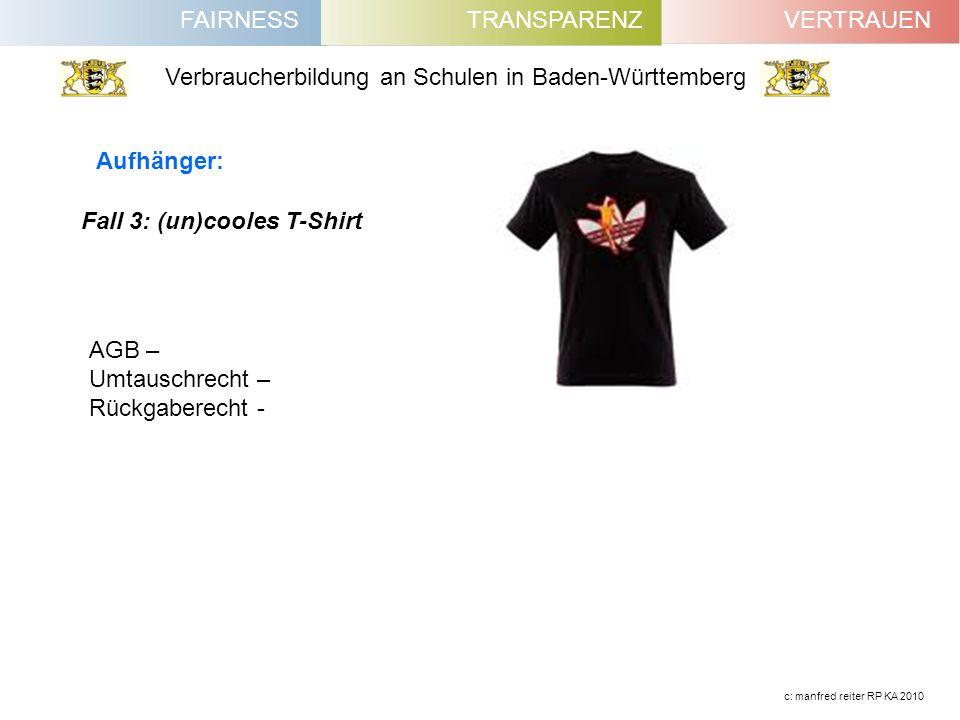 FAIRNESSVERTRAUENTRANSPARENZ Verbraucherbildung an Schulen in Baden-Württemberg c: manfred reiter RP KA 2010 Fall 3: (un)cooles T-Shirt Aufhänger: AGB