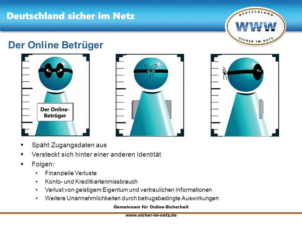 Gemeinsam für Online-Sicherheit www.sicher-im-netz.de Der Online Betrüger Späht Zugangsdaten aus Versteckt sich hinter einer anderen Identität Folgen: