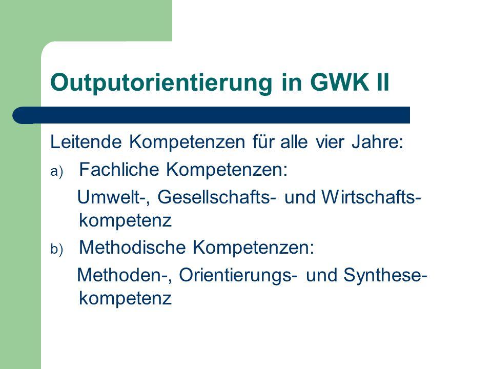 Outputorientierung in GWK II Leitende Kompetenzen für alle vier Jahre: a) Fachliche Kompetenzen: Umwelt-, Gesellschafts- und Wirtschafts- kompetenz b)