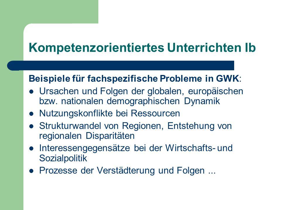 Kompetenzorientiertes Unterrichten Ib Beispiele für fachspezifische Probleme in GWK: Ursachen und Folgen der globalen, europäischen bzw. nationalen de