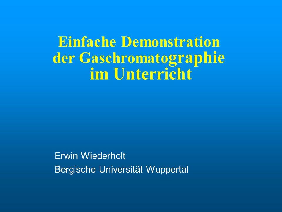 Einfache Demonstration der Gaschromato graphie im Unterricht Erwin Wiederholt Bergische Universität Wuppertal