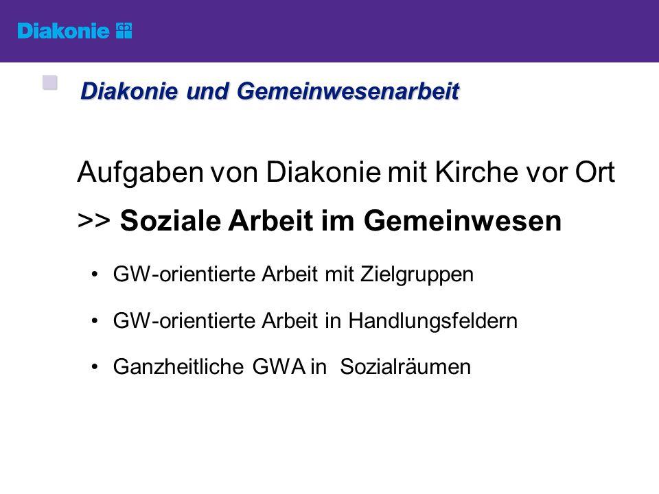 Aufgaben von Diakonie mit Kirche vor Ort >> Soziale Arbeit im Gemeinwesen GW-orientierte Arbeit mit Zielgruppen GW-orientierte Arbeit in Handlungsfeld