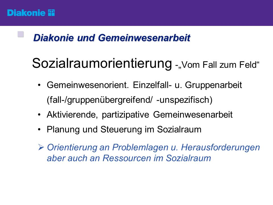 Sozialraumorientierung -Vom Fall zum Feld Gemeinwesenorient. Einzelfall- u. Gruppenarbeit (fall-/gruppenübergreifend/ -unspezifisch) Aktivierende, par