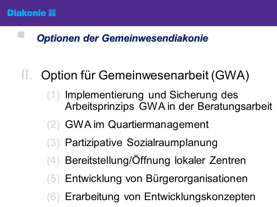 II. Option für Gemeinwesenarbeit (GWA) (1)Implementierung und Sicherung des Arbeitsprinzips GWA in der Beratungsarbeit (2)GWA im Quartiermanagement (3